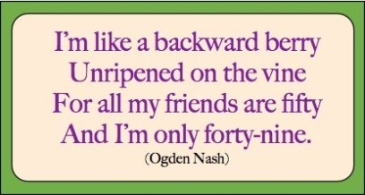 I'm like a backward berry Unripened on the vine Foe all my friends are fifty And I'm only forty-nine. - Ogden Nash
