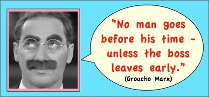 Groucho Marx: No man goes before his time - unless the boss leaves early.