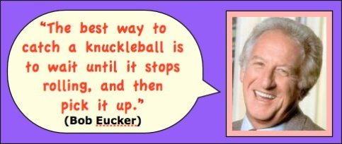 Photo: Bob Eucker head shot. Caption: The best way to catch a knuckleball is to wait until it stops rolling and then pick it up.