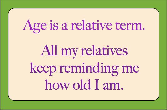 Age is a relative term. All my relatives keep reminding me how old I am.