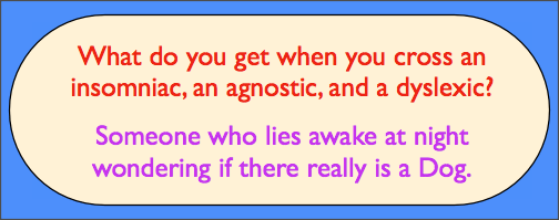 What do you get when you cross an insomniac, an agnostic, and a dyslexic? Someone who lies awake at night wondering if there really is a dog.