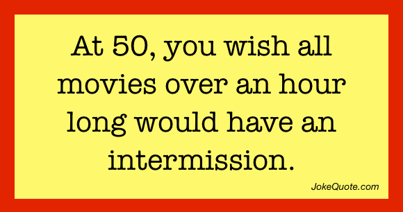 At 50 you wish all movies over an hour long would have an intermission.
