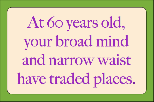 At 60 years old, your broad mind and narrow waist have traded places.