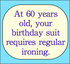 At 60 years old, your birthday suit requires regular ironing.