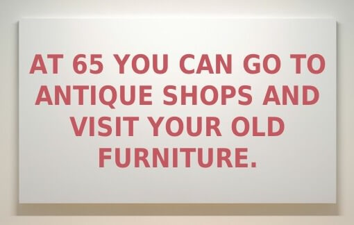 At 65 you can go to antique shops and visit your old furniture.