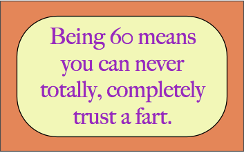 Being 60 means you can never totally, completely trust a fart.