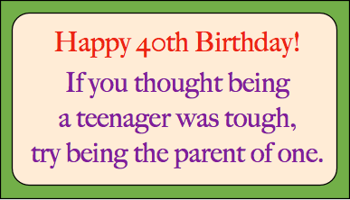 Happy 40th Birthday!  If you thought being a teenager was tough, try being the parent of one.