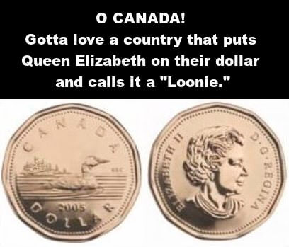 Front and back views of Canadian dollar, Queen Elizabeth on one side, a loon on the other. Caption: O Canada! Gotta love a country that puts Queen Elizabeth on a coin and calls it a