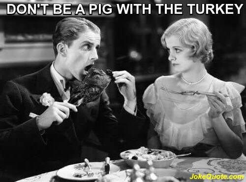 B/W Picture of man and woman at dinner table, and man eating giant turkey leg. Caption: Don't be a pig with the turkey.