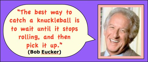 Photo: Bob Eucker head shot. Caption: The best way to catch a knuckleball is to wait until it stops rolling then pick it up.