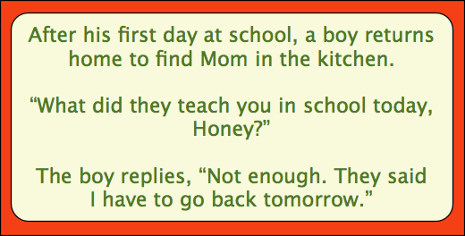 After his first day of school, a boy comes home to find his mom in the kitchen.