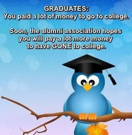 A bird wearing a graduation cap under a one-liner: Graduates, you paid a lot of money to go to college. Soon the Alumni Association hopes you will pay a lot MORE money to have gone to college.