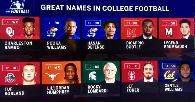 Great Names in College Football: Charleston Rambo, Pooka Williams,Hasan Defense, DiCaprio Bootle,Legend Brumbaugh, Tuf Borland, Lil'Jordan Humphrey,Rocky Lombardi, Jet Toner, Gentle Williams.