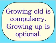 Growing old is compulsory. Growing up is optional.
