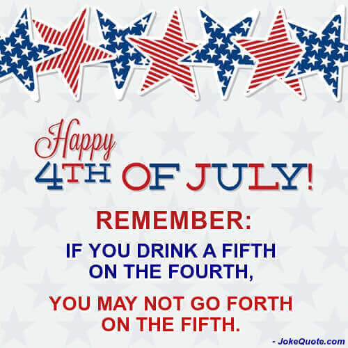 Caption: Happy 4th of July! Remember: If you drink a fifth on the fourth, you may not go forth on the fifth.