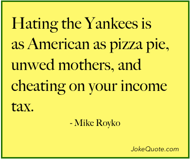 Mike Royko Quote: Hating the Yankees is as American as pizza pie, unwed mothers, and cheating on your income tax.