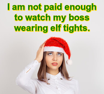 Photo of girl in Santa hat looking skyward with caption: I am not paid enough to watch my boss wearing elf tights.