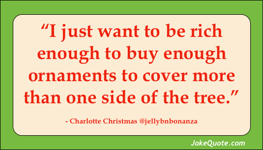 Quote: I just want to be rich enough to buy enough ornaments to cover more than one side of the tree. - Charlotte Christmas @jellybnbonanza