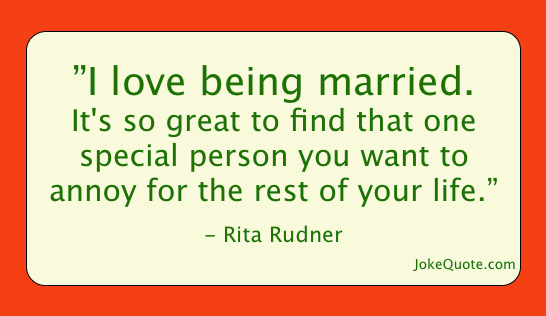 One-liner by Rita Rudner: I love being married. It's so great to find that one special person you want to annoy for the rest of your life.
