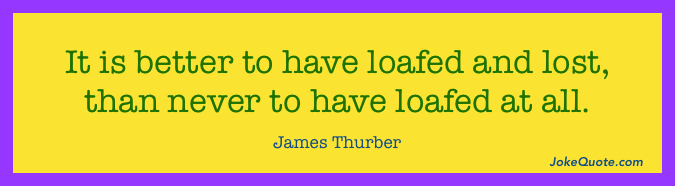 James Thurber Quote: It is better to have loafed and lost, than never to have loafed at all.