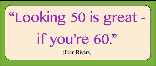 Looking 50 is great - if you're 60. - Joan Rivers