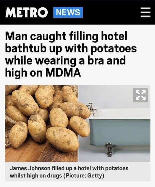Photo: potatoes and bathtub. News Headline: Man caught filling hotel bathtub with potatoes while wearing bra and high on MDMA