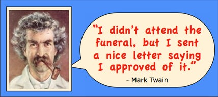 I didn't attend the funeral, but I sent a nice letter saying I approved of it. - Mark Twain