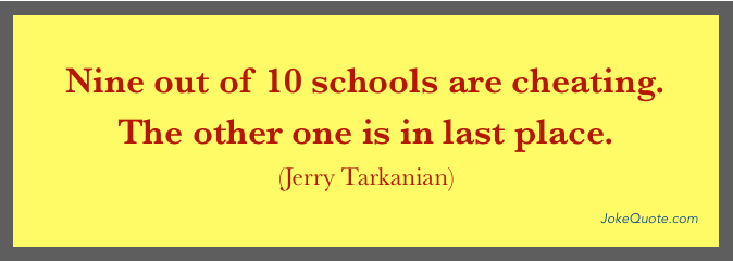 Nine out of ten schools are cheating. The other one is in last place. - Jerry Tarkanian