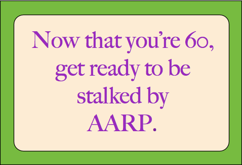 Now that you're 60, get ready to be stalked by AARP.