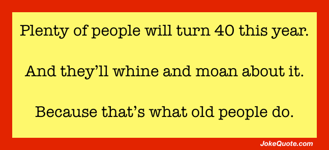 Plenty of people will turn 40 this year. And they'll whine and moan about it. Because that's what old people do.