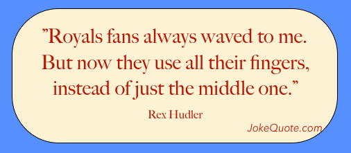 Royals fans always waved to me. But now they use all their fingers instead of just their middle one. - Rex Hudler