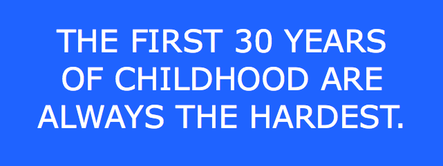 The first thirty yers of childhood are always the hardest.
