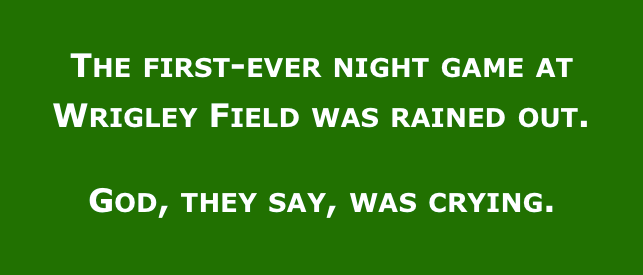 The first-ever night game at Wrigley Field was rained out. God, they say, was crying.