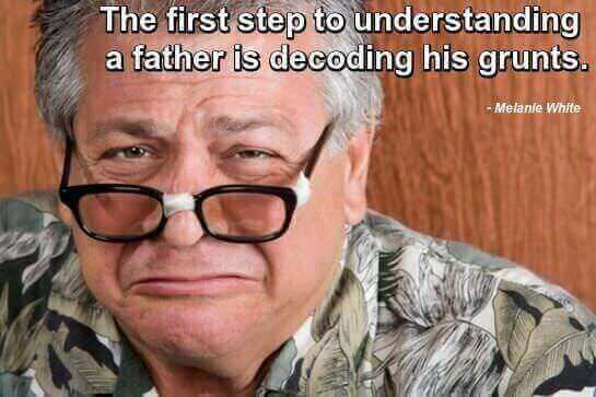 Grumpy-looking man with caption by Melanie White: The first step to understanding a father is decoding his grunts.