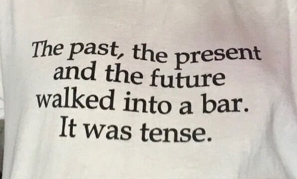 T-shirt with this caption: The past, the present, and the future walked into a bar. It was tense.