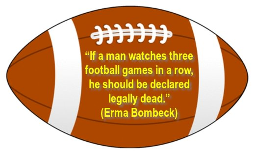 Large football image with Erma Bombeck quote: If a man watches three football games in a row he should be declared legally dead.