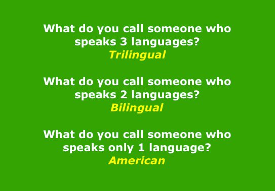 What do you call someone who speaks three languages? Trilingual. What do you call someone who speaks two languages? Bilingual. What do you call someone who speaks only one language? American.