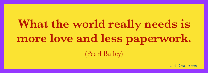 What the world really needs is more love and less paperwork. - Pearl Bailey