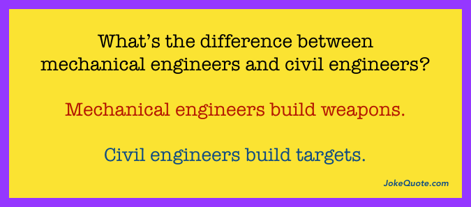What's the difference between mechanical engineers and civil engineers? Mechanical engineers build weapons. Civil engineers build targets.