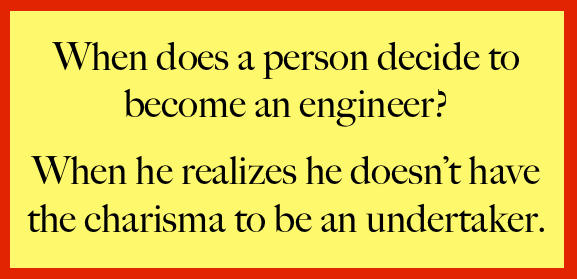 When does a person decide to become an engineer? When he realizes he doesn't have the charisma to become an undertaker.