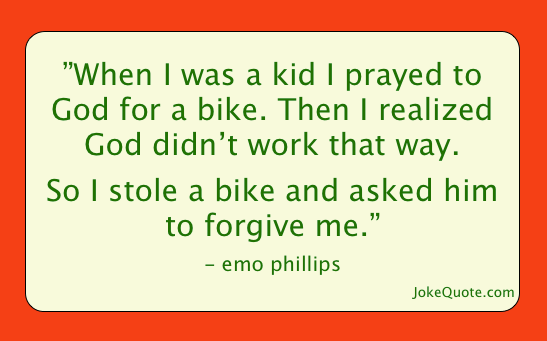 One-liner by Emo Phillips: When I was a kid I prayed to God for a bike. Then I learned God doesn't work that way. So I stole a bike and asked him to forgive me.