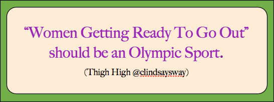 Women getting ready to go out should be an Olympic sport.