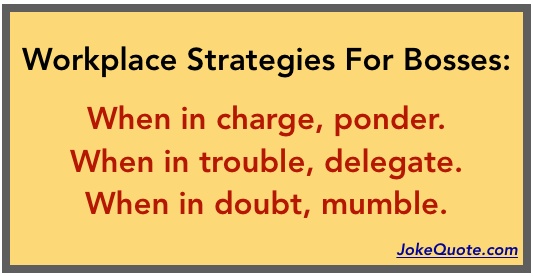 Workplace Strategies for Bosses: When in charge, ponder. When in trouble, delegate. When in doubt, mumble.
