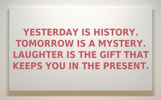 Yesterday is history Tomorrow is a mystery Laughter is the gift That keeps you in the present.
