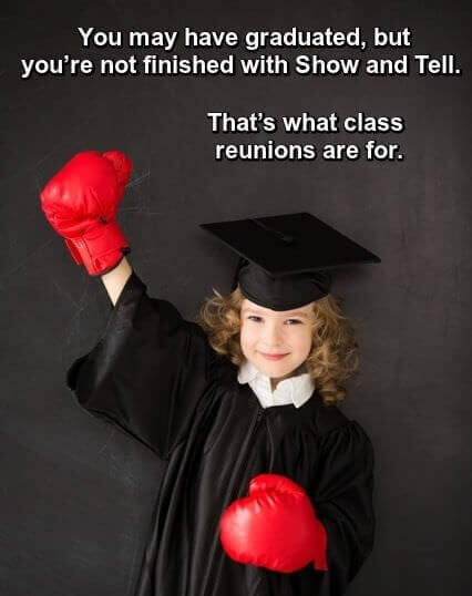 Little girl in graduation gown and boxing gloves, next to one-liner: You may have graduated but you're not finished with show and tell. That's what class reunions are for.