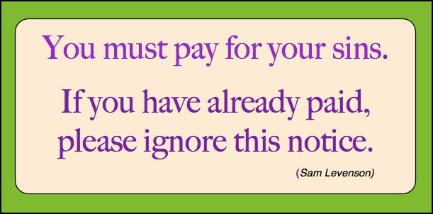 You must pay for your sins. If you have already paid, please ignore this notice. - Sam Levenson