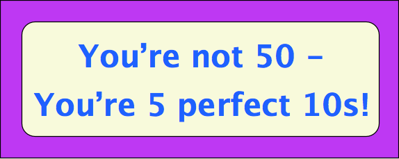 You're not 50 - you're five perfect tens!