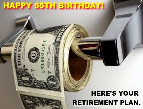 Image is a roll of toilet paper made out of one US dollar bills. Caption is: Happy 65th Birthday! Here's your retirement plan.