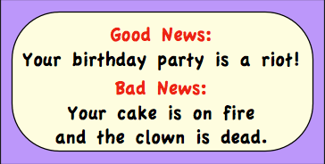 Good news: Your birthday party is a riot! Bad news: Your cake is on fire and the clown is dead.