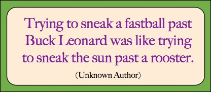 Trying to sneak a fastball by Buck Leonard was like trying to sneak the sun past a rooster.